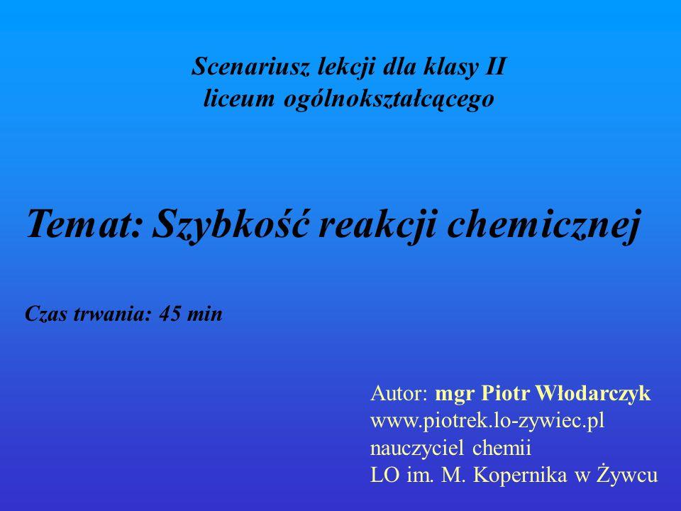 Scenariusz lekcji dla klasy II liceum ogólnokształcącego Temat: Szybkość reakcji chemicznej Czas trwania: 45 min Autor: mgr Piotr Włodarczyk www.piotr