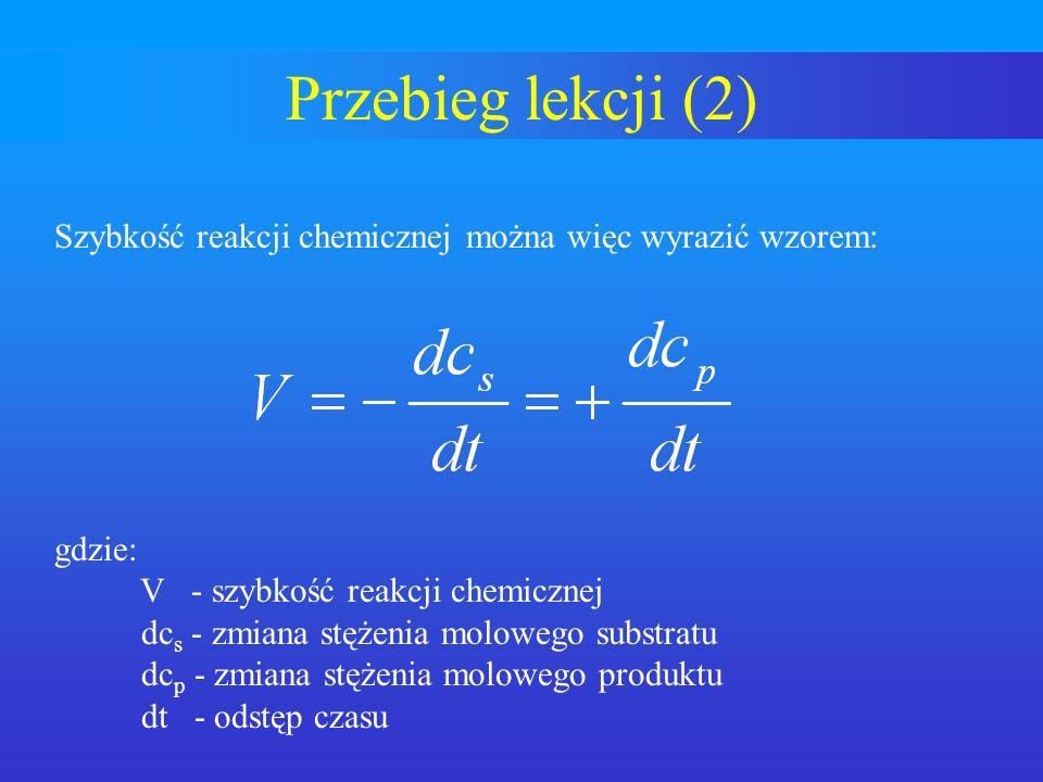 Przebieg lekcji (2) Szybkość reakcji chemicznej można więc wyrazić wzorem: gdzie: V - szybkość reakcji chemicznej dc s - zmiana stężenia molowego subs
