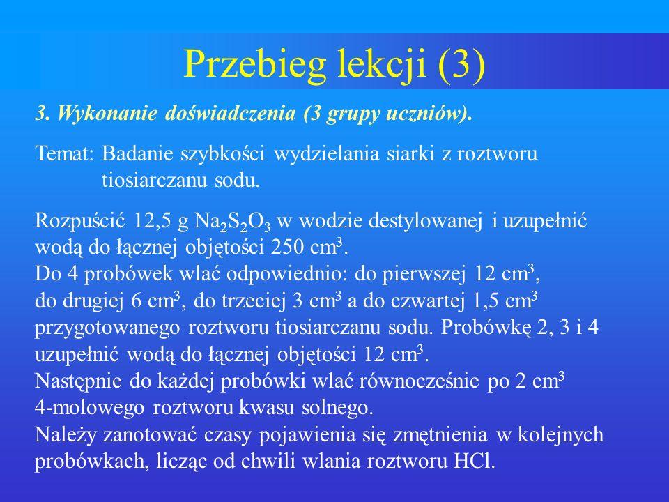 Przebieg lekcji (3) 3. Wykonanie doświadczenia (3 grupy uczniów). Temat: Badanie szybkości wydzielania siarki z roztworu tiosiarczanu sodu. Rozpuścić