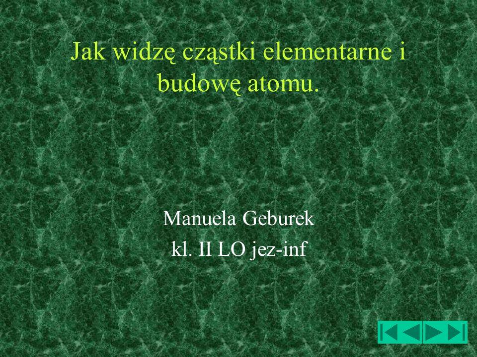 Jak widzę cząstki elementarne i budowę atomu. Manuela Geburek kl. II LO jez-inf