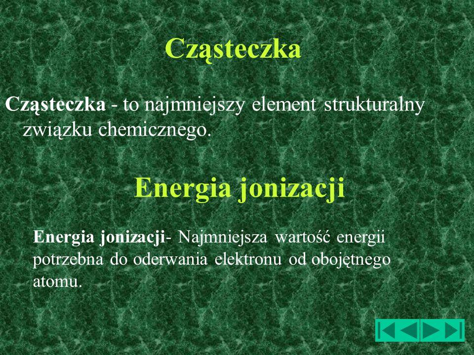 Cząsteczka Cząsteczka - to najmniejszy element strukturalny związku chemicznego. Energia jonizacji- Najmniejsza wartość energii potrzebna do oderwania