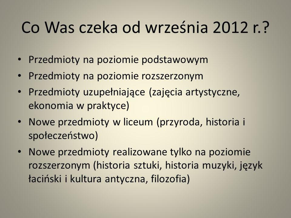 Co Was czeka od września 2012 r.? Przedmioty na poziomie podstawowym Przedmioty na poziomie rozszerzonym Przedmioty uzupełniające (zajęcia artystyczne
