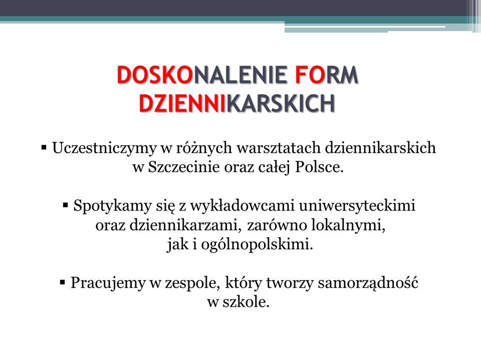 DOSKONALENIE FORM DZIENNIKARSKICH Uczestniczymy w różnych warsztatach dziennikarskich w Szczecinie oraz całej Polsce. Spotykamy się z wykładowcami uni