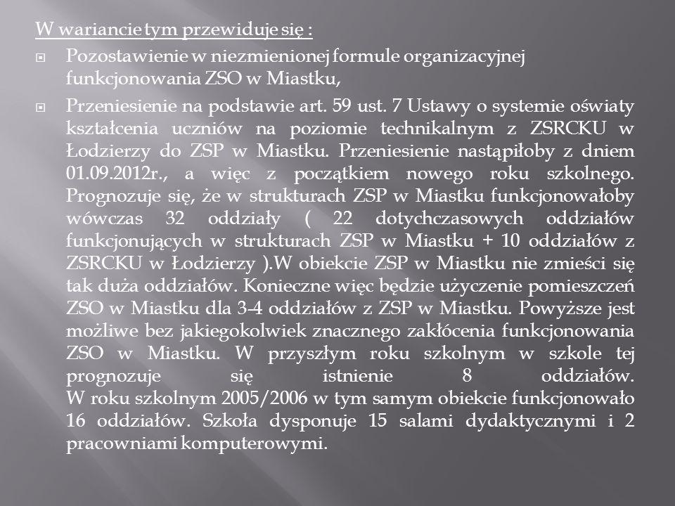 W wariancie tym przewiduje się : Pozostawienie w niezmienionej formule organizacyjnej funkcjonowania ZSO w Miastku, Przeniesienie na podstawie art. 59