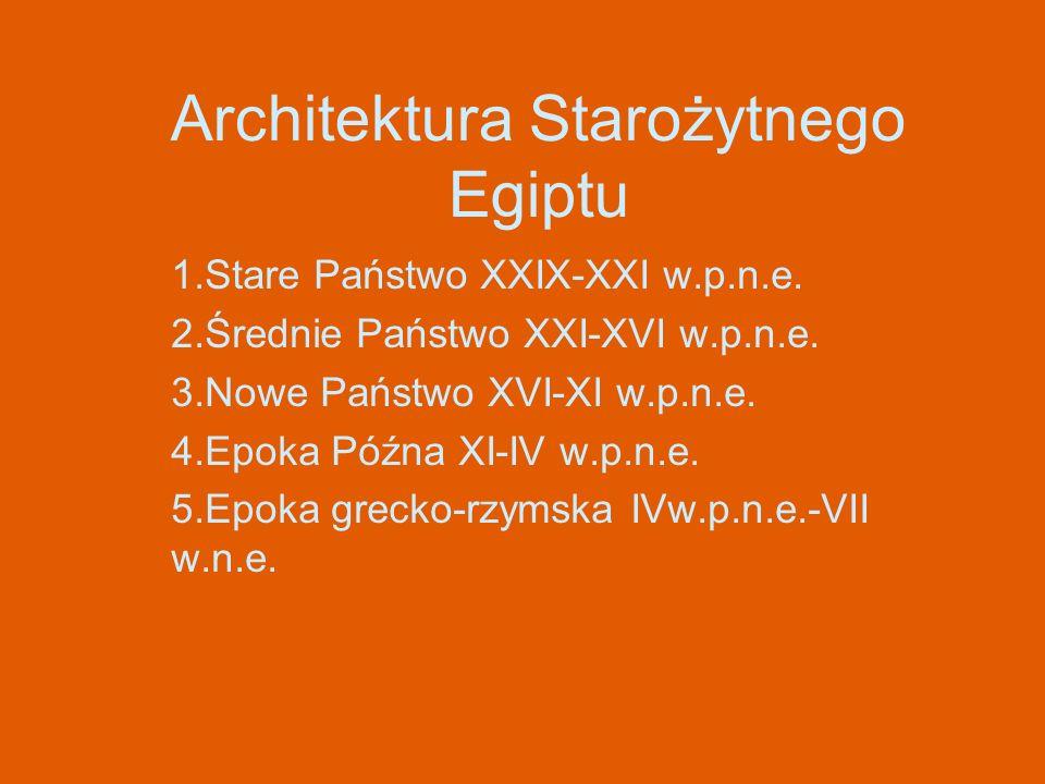 Architektura Starożytnego Egiptu 1.Stare Państwo XXIX-XXI w.p.n.e. 2.Średnie Państwo XXI-XVI w.p.n.e. 3.Nowe Państwo XVI-XI w.p.n.e. 4.Epoka Późna XI-