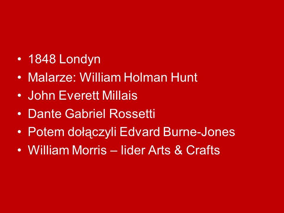 1848 Londyn Malarze: William Holman Hunt John Everett Millais Dante Gabriel Rossetti Potem dołączyli Edvard Burne-Jones William Morris – lider Arts &