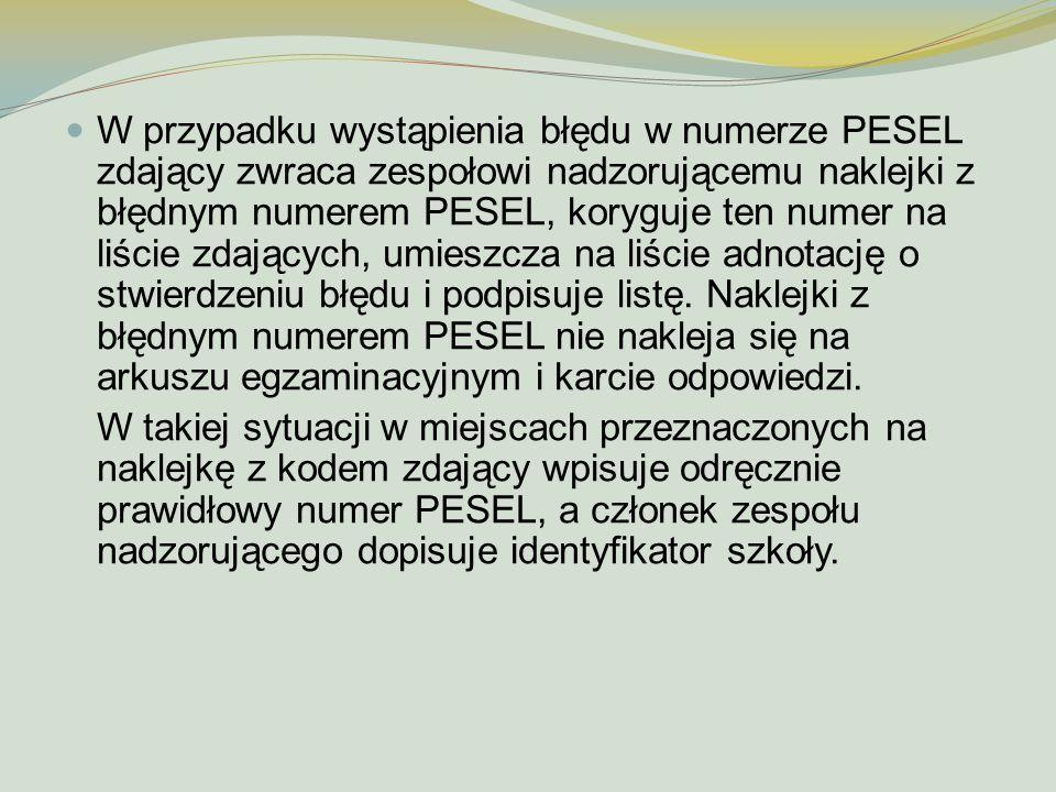 W przypadku wystąpienia błędu w numerze PESEL zdający zwraca zespołowi nadzorującemu naklejki z błędnym numerem PESEL, koryguje ten numer na liście zd