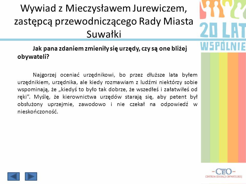 Wywiad z Mieczysławem Jurewiczem, zastępcą przewodniczącego Rady Miasta Suwałki Jak pana zdaniem zmieniły się urzędy, czy są one bliżej obywateli? Naj