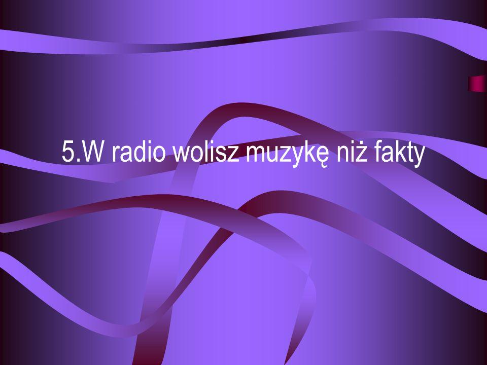 5.W radio wolisz muzykę niż fakty