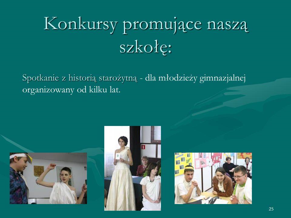 25 Konkursy promujące naszą szkołę: Spotkanie z historią starożytną Spotkanie z historią starożytną - dla młodzieży gimnazjalnej organizowany od kilku lat.