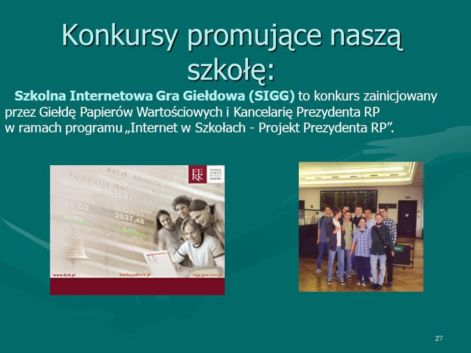 27 Konkursy promujące naszą szkołę: Szkolna Internetowa Gra Giełdowa (SIGG) to konkurs zainicjowany przez Giełdę Papierów Wartościowych i Kancelarię Prezydenta RP w ramach programu Internet w Szkołach - Projekt Prezydenta RP.