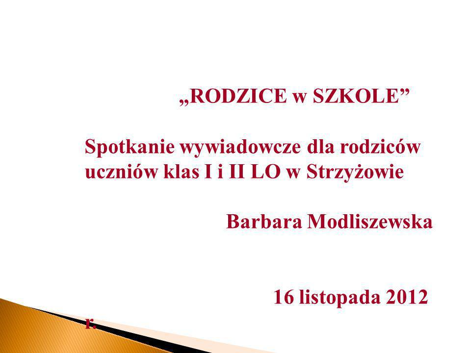 RODZICE w SZKOLE Spotkanie wywiadowcze dla rodziców uczniów klas I i II LO w Strzyżowie Barbara Modliszewska 16 listopada 2012 r.
