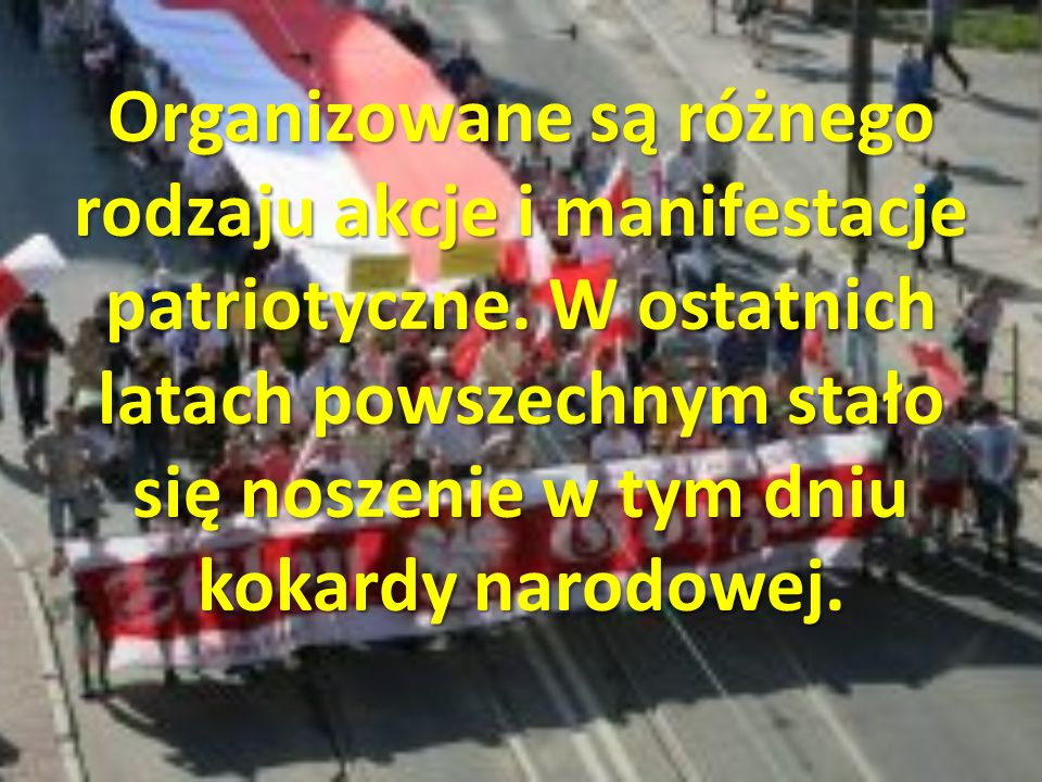 Organizowane są różnego rodzaju akcje i manifestacje patriotyczne. W ostatnich latach powszechnym stało się noszenie w tym dniu kokardy narodowej.