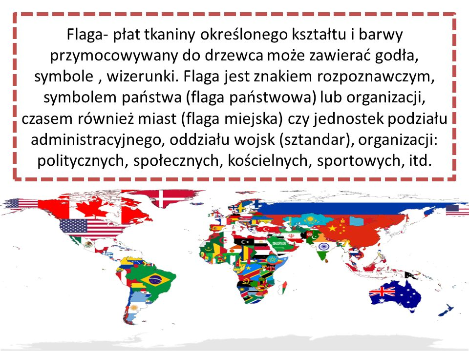 Flaga- płat tkaniny określonego kształtu i barwy przymocowywany do drzewca może zawierać godła, symbole, wizerunki. Flaga jest znakiem rozpoznawczym,