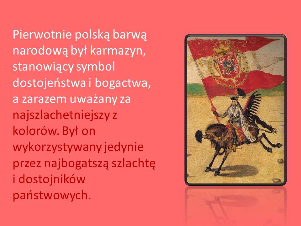 Pierwotnie polską barwą narodową był karmazyn, stanowiący symbol dostojeństwa i bogactwa, a zarazem uważany za najszlachetniejszy z kolorów. Był on wy