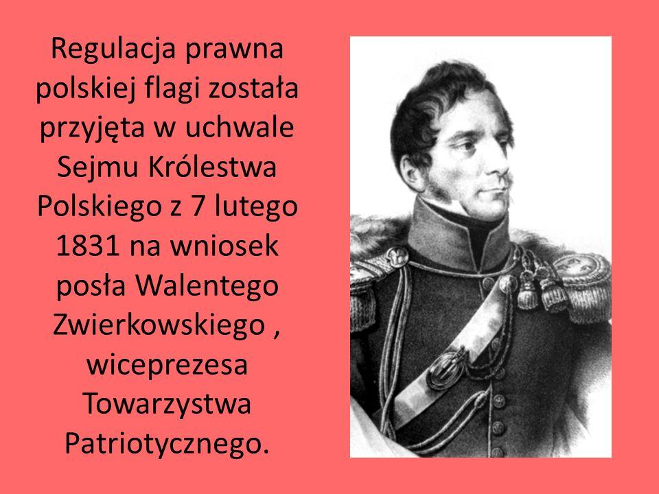 Regulacja prawna polskiej flagi została przyjęta w uchwale Sejmu Królestwa Polskiego z 7 lutego 1831 na wniosek posła Walentego Zwierkowskiego, wicepr