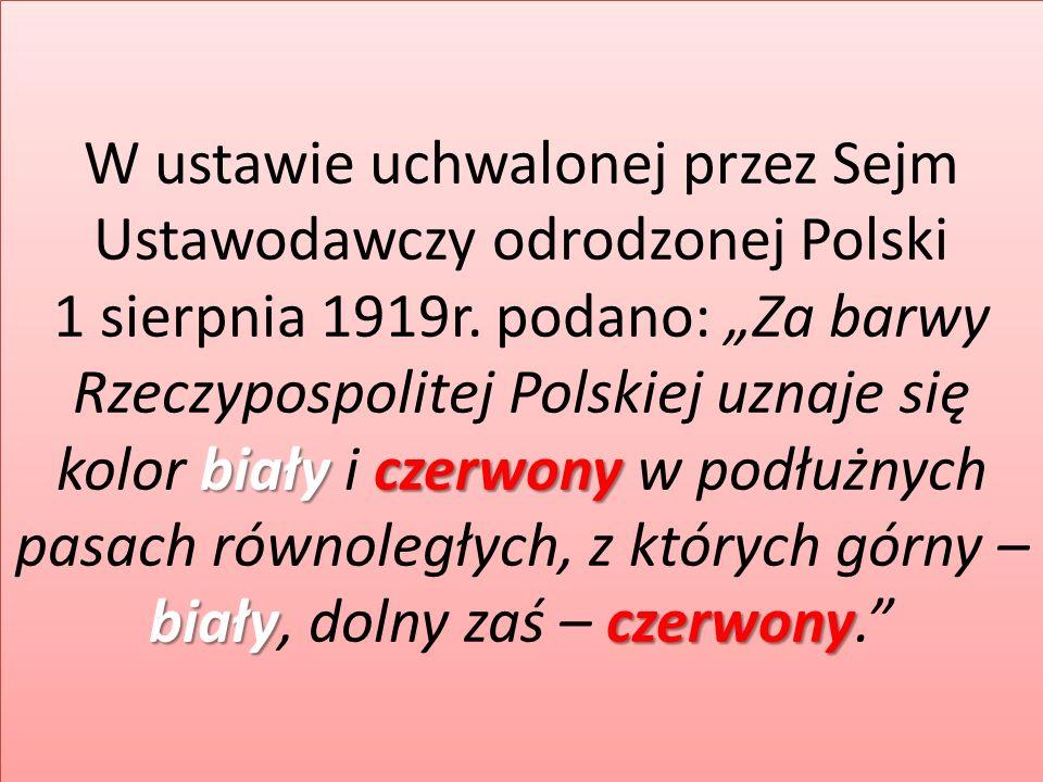 białyczerwony białyczerwony W ustawie uchwalonej przez Sejm Ustawodawczy odrodzonej Polski 1 sierpnia 1919r. podano: Za barwy Rzeczypospolitej Polskie