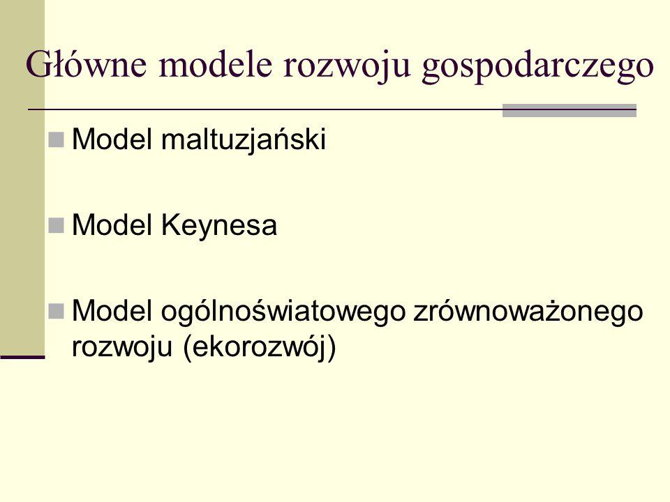 Główne modele rozwoju gospodarczego Model maltuzjański Model Keynesa Model ogólnoświatowego zrównoważonego rozwoju (ekorozwój)