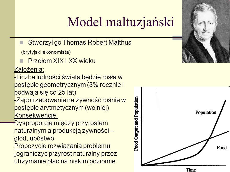Model maltuzjański Stworzył go Thomas Robert Malthus (brytyjski ekonomista) Przełom XIX i XX wieku Założenia: -Liczba ludności świata będzie rosła w p