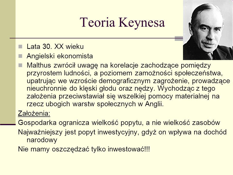 Teoria Keynesa Lata 30. XX wieku Angielski ekonomista Malthus zwrócił uwagę na korelacje zachodzące pomiędzy przyrostem ludności, a poziomem zamożnośc