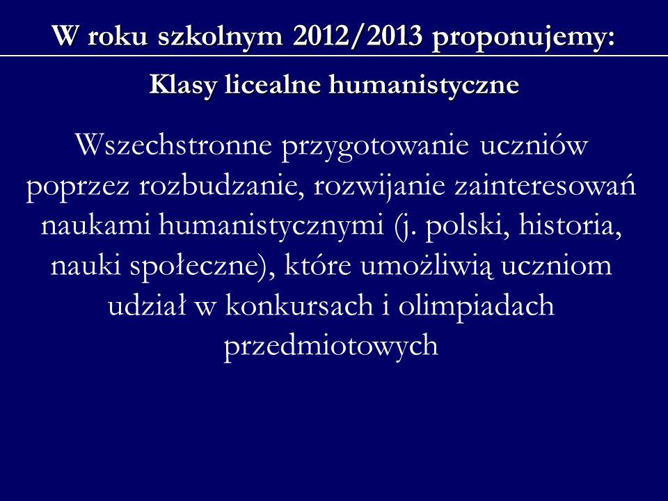 W roku szkolnym 2012/2013 proponujemy: Klasy licealne humanistyczne Wszechstronne przygotowanie uczniów poprzez rozbudzanie, rozwijanie zainteresowań naukami humanistycznymi (j.