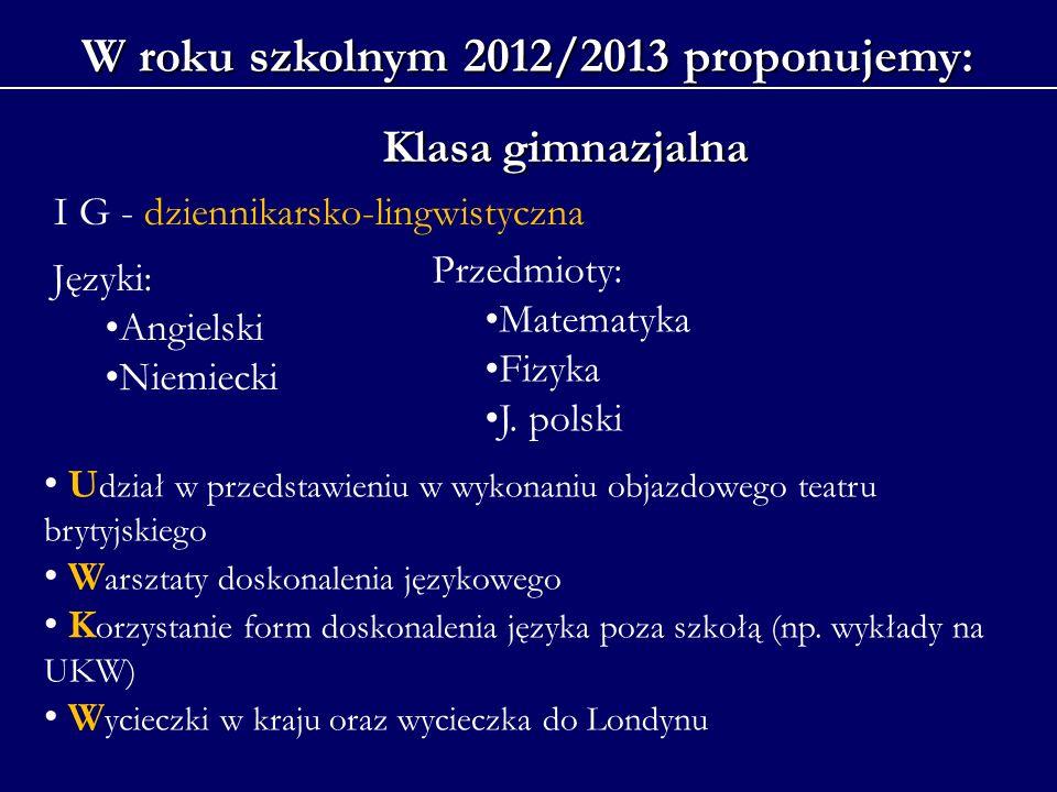 W roku szkolnym 2012/2013 proponujemy: Klasa gimnazjalna Języki: Angielski Niemiecki Przedmioty: Matematyka Fizyka J. polski U dział w przedstawieniu