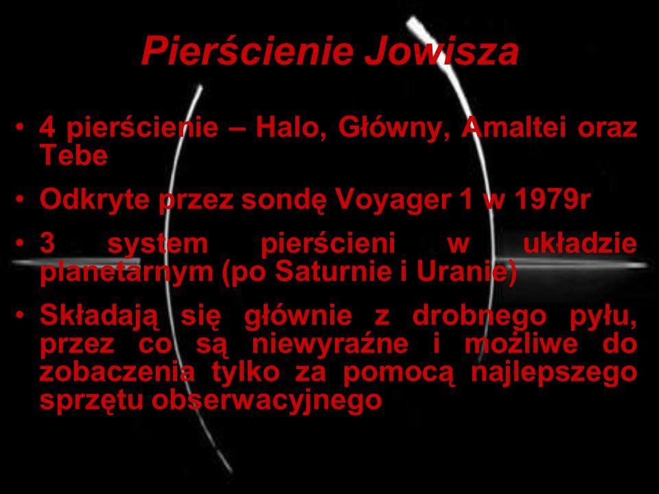 Pierścienie Jowisza 4 pierścienie – Halo, Główny, Amaltei oraz Tebe Odkryte przez sondę Voyager 1 w 1979r 3 system pierścieni w układzie planetarnym (