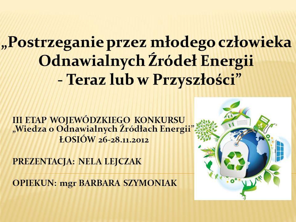 III ETAP WOJEWÓDZKIEGO KONKURSU Wiedza o Odnawialnych Źródłach Energii ŁOSIÓW 26-28.11.2012 PREZENTACJA: NELA LEJCZAK OPIEKUN: mgr BARBARA SZYMONIAK
