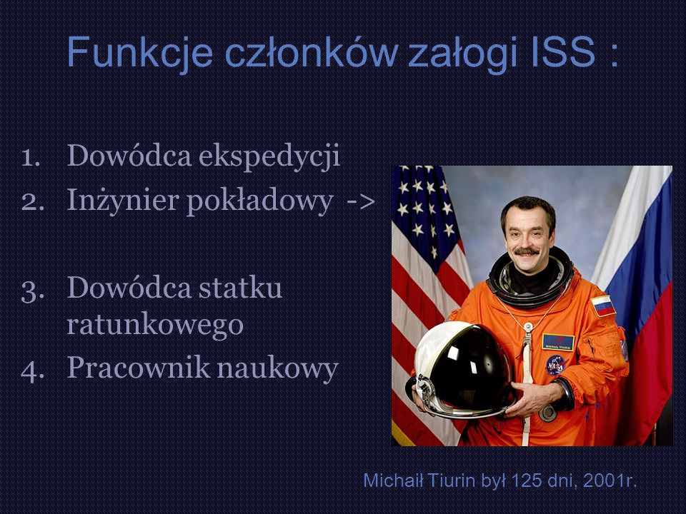 Funkcje członków załogi ISS : 1.Dowódca ekspedycji 2.Inżynier pokładowy -> 3.Dowódca statku ratunkowego 4.Pracownik naukowy Michaił Tiurin był 125 dni, 2001r.