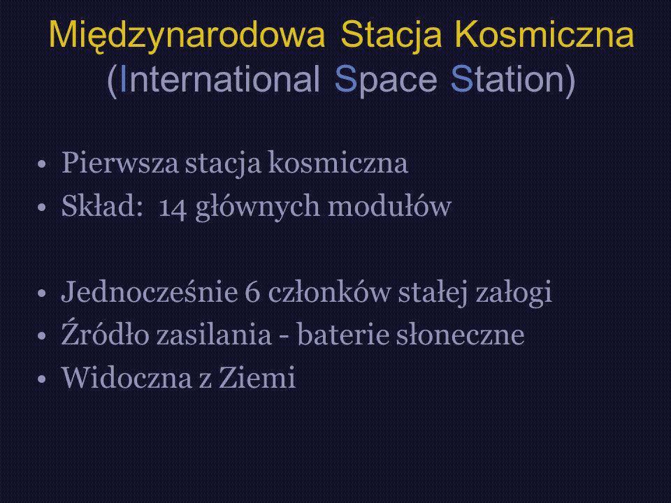 Międzynarodowa Stacja Kosmiczna (International Space Station) Pierwsza stacja kosmiczna Skład: 14 głównych modułów Jednocześnie 6 członków stałej załogi Źródło zasilania - baterie słoneczne Widoczna z Ziemi