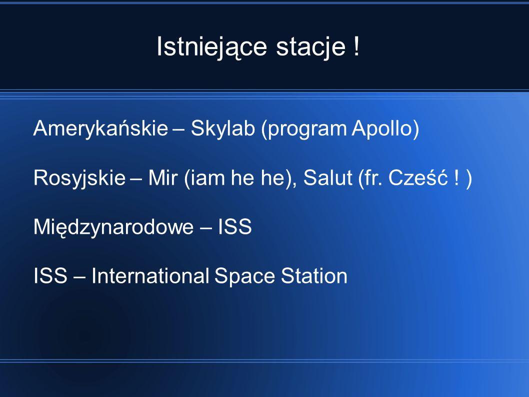 Istniejące stacje .Amerykańskie – Skylab (program Apollo) Rosyjskie – Mir (iam he he), Salut (fr.