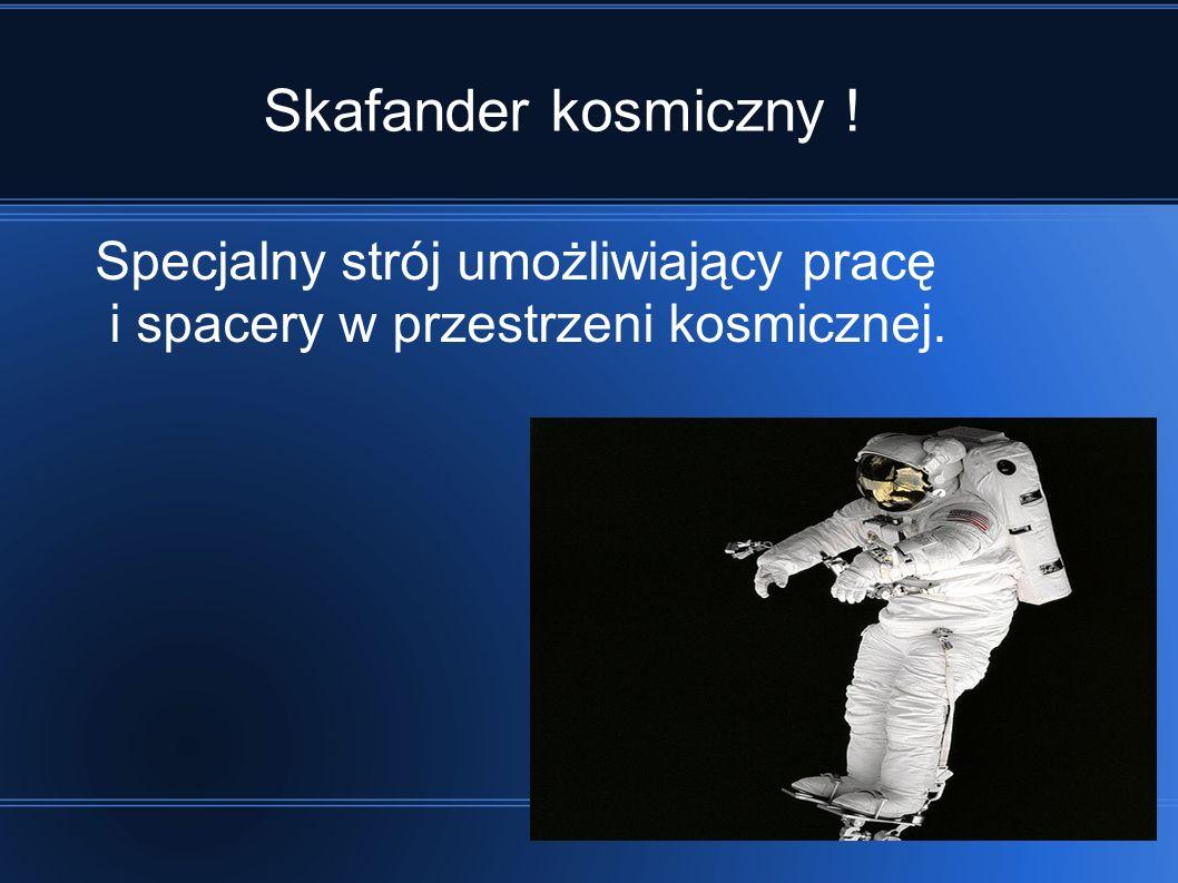 Skafander kosmiczny ! Specjalny strój umożliwiający pracę i spacery w przestrzeni kosmicznej.