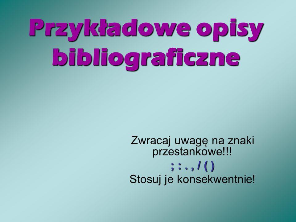 Przykładowe opisy bibliograficzne Zwracaj uwagę na znaki przestankowe!!! ; :., / ( ) Stosuj je konsekwentnie!