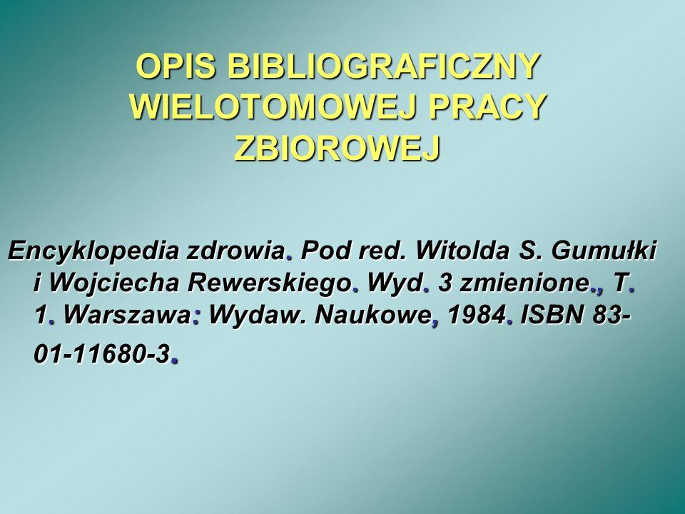 OPIS BIBLIOGRAFICZNY WIELOTOMOWEJ PRACY ZBIOROWEJ Encyklopedia zdrowia. Pod red. Witolda S. Gumułki i Wojciecha Rewerskiego. Wyd. 3 zmienione., T. 1.