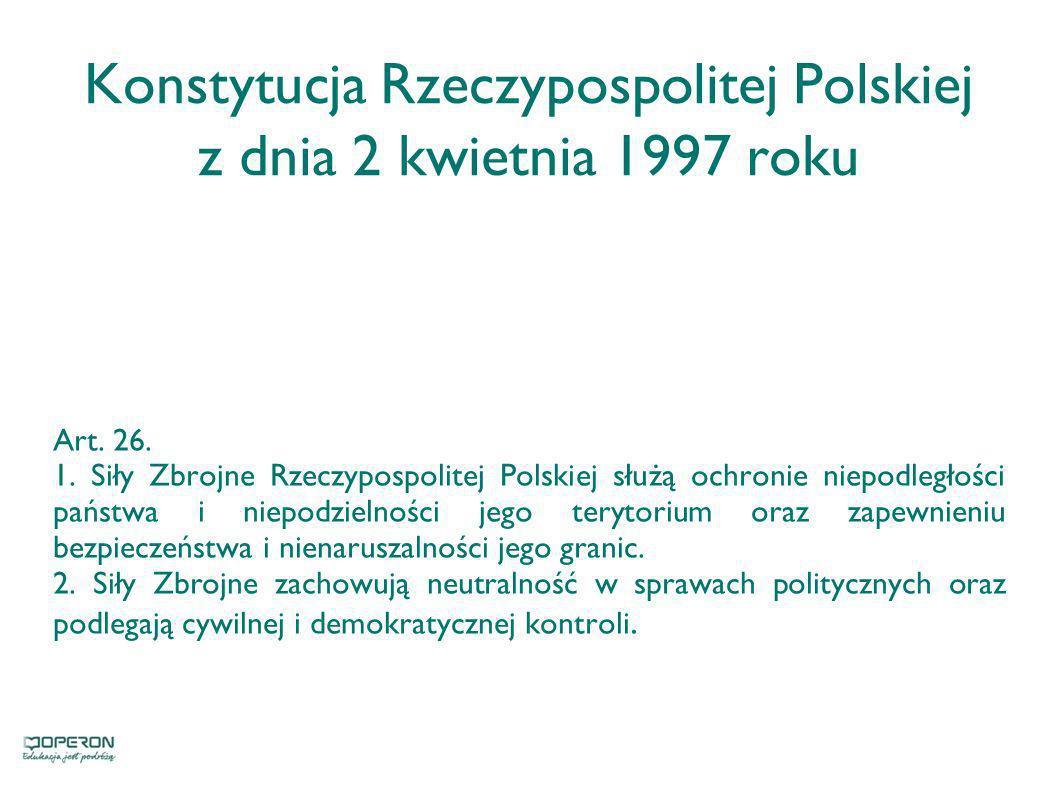 Konstytucja Rzeczypospolitej Polskiej z dnia 2 kwietnia 1997 roku Art. 26. 1. Siły Zbrojne Rzeczypospolitej Polskiej służą ochronie niepodległości pań