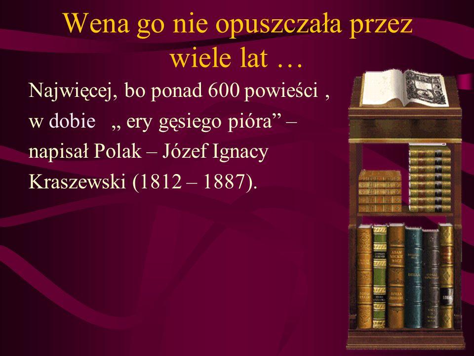 Wena go nie opuszczała przez wiele lat … Najwięcej, bo ponad 600 powieści, w dobie ery gęsiego pióra – napisał Polak – Józef Ignacy Kraszewski (1812 –