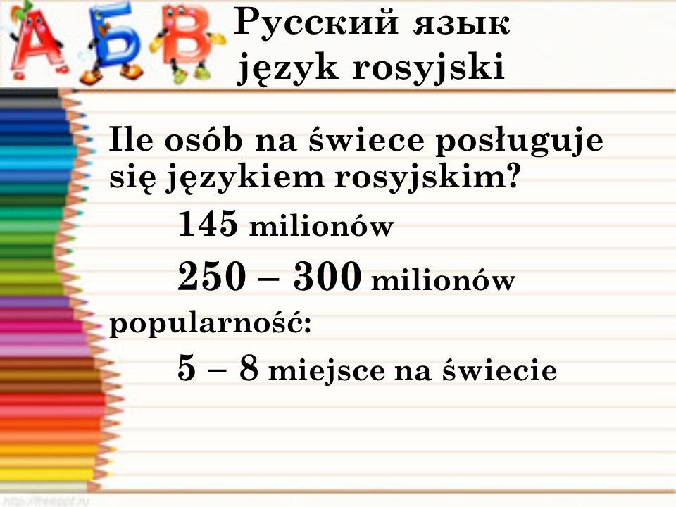 Русский язык język rosyjski Ile osób na świece posługuje się językiem rosyjskim? 145 milionów 250 – 300 milionów popularność: 5 – 8 miejsce na świecie