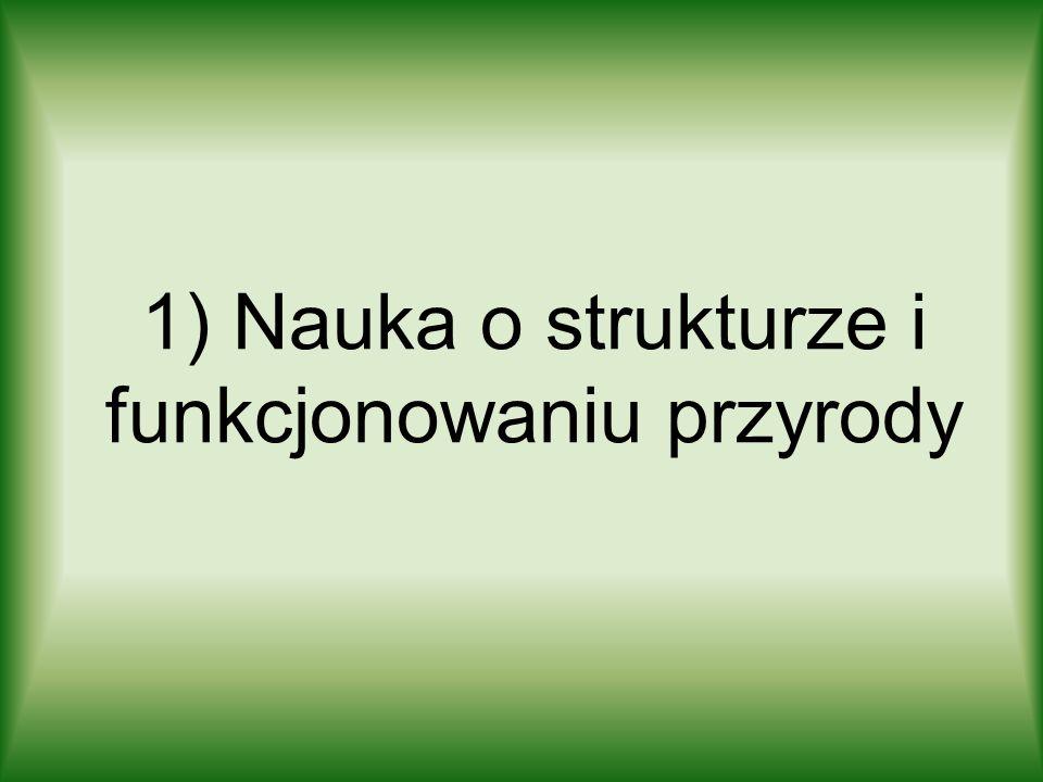 1) Nauka o strukturze i funkcjonowaniu przyrody