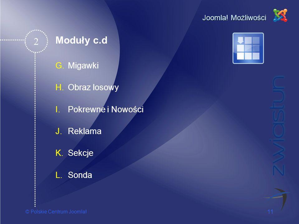 © Polskie Centrum Joomla! 11 Joomla! Możliwości G.Migawki H.Obraz losowy I.Pokrewne i Nowości J.Reklama K.Sekcje L.Sonda 2 Moduły c.d