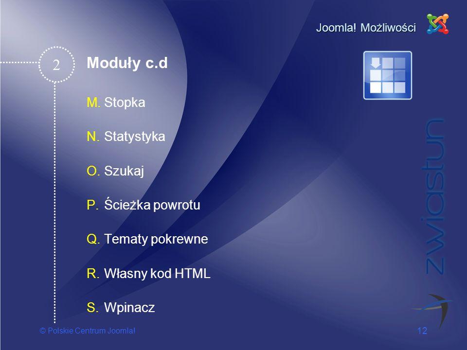 © Polskie Centrum Joomla! 12 Joomla! Możliwości M.Stopka N.Statystyka O.Szukaj P.Ścieżka powrotu Q.Tematy pokrewne R.Własny kod HTML S.Wpinacz 2 Moduł