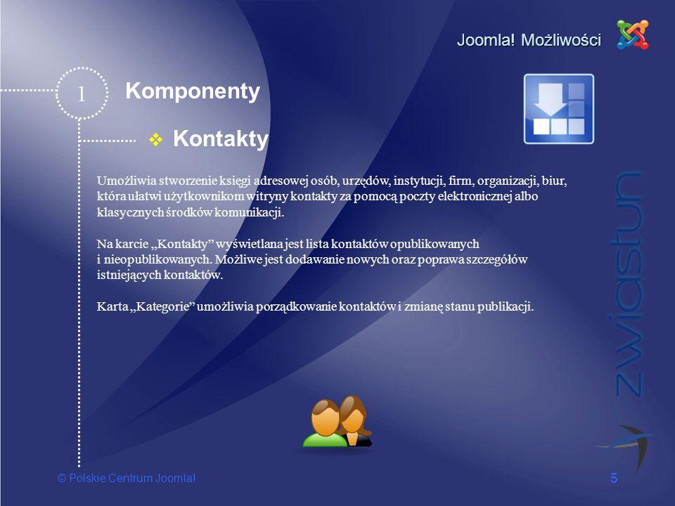 © Polskie Centrum Joomla! 5 Joomla! Możliwości Kontakty 1 Umożliwia stworzenie księgi adresowej osób, urzędów, instytucji, firm, organizacji, biur, kt