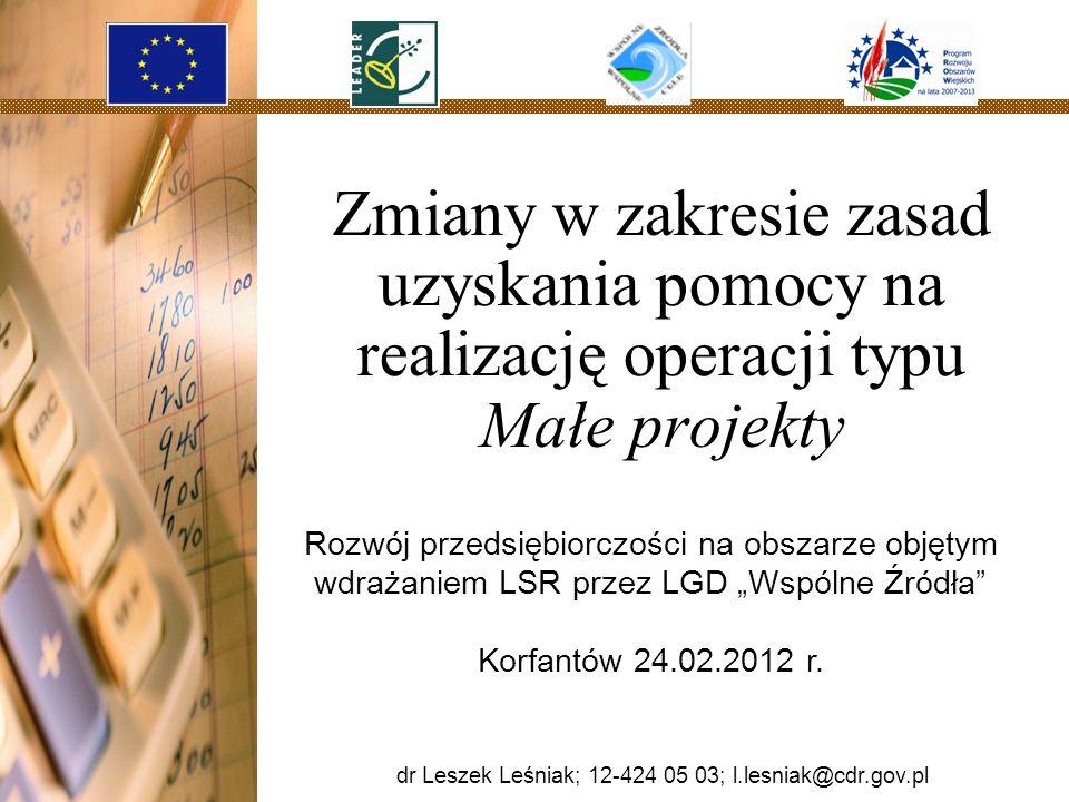 Zmiany w zakresie zasad uzyskania pomocy na realizację operacji typu Małe projekty dr Leszek Leśniak; 12-424 05 18; l.lesniak@cdr.gov.pl Rozwój przeds