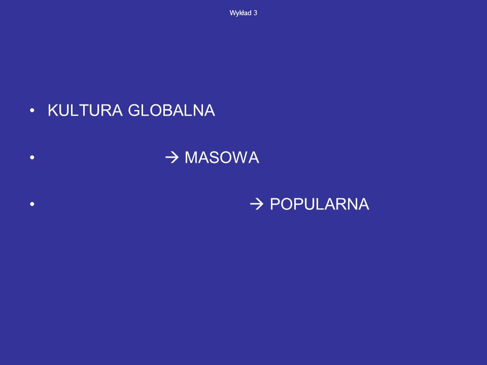 Wykład 3 KULTURA GLOBALNA MASOWA POPULARNA