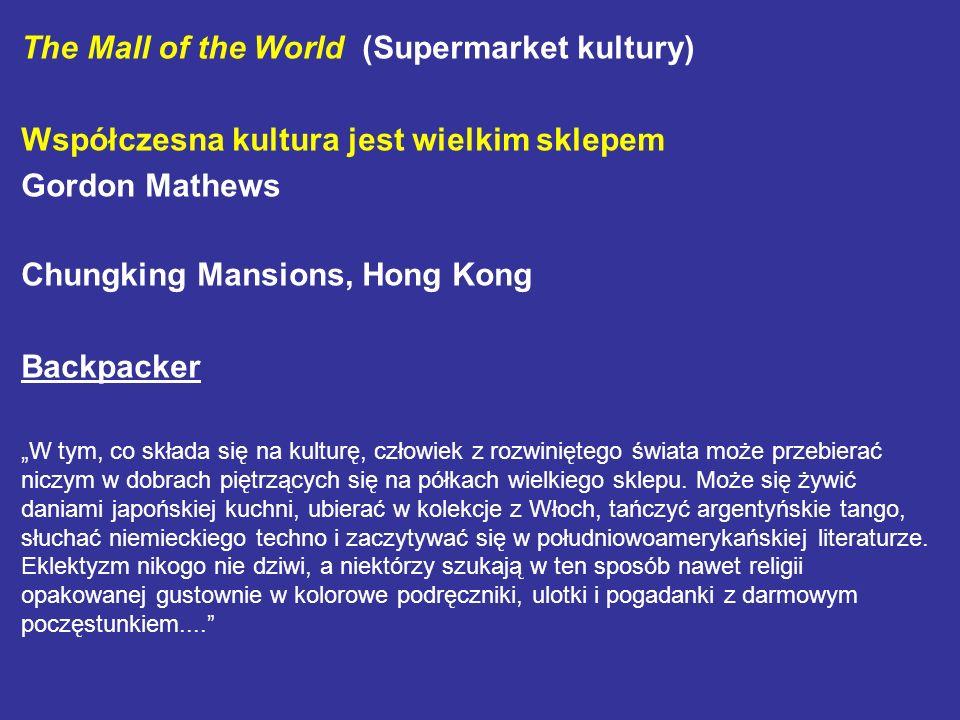 The Mall of the World (Supermarket kultury) Współczesna kultura jest wielkim sklepem Gordon Mathews Chungking Mansions, Hong Kong Backpacker W tym, co
