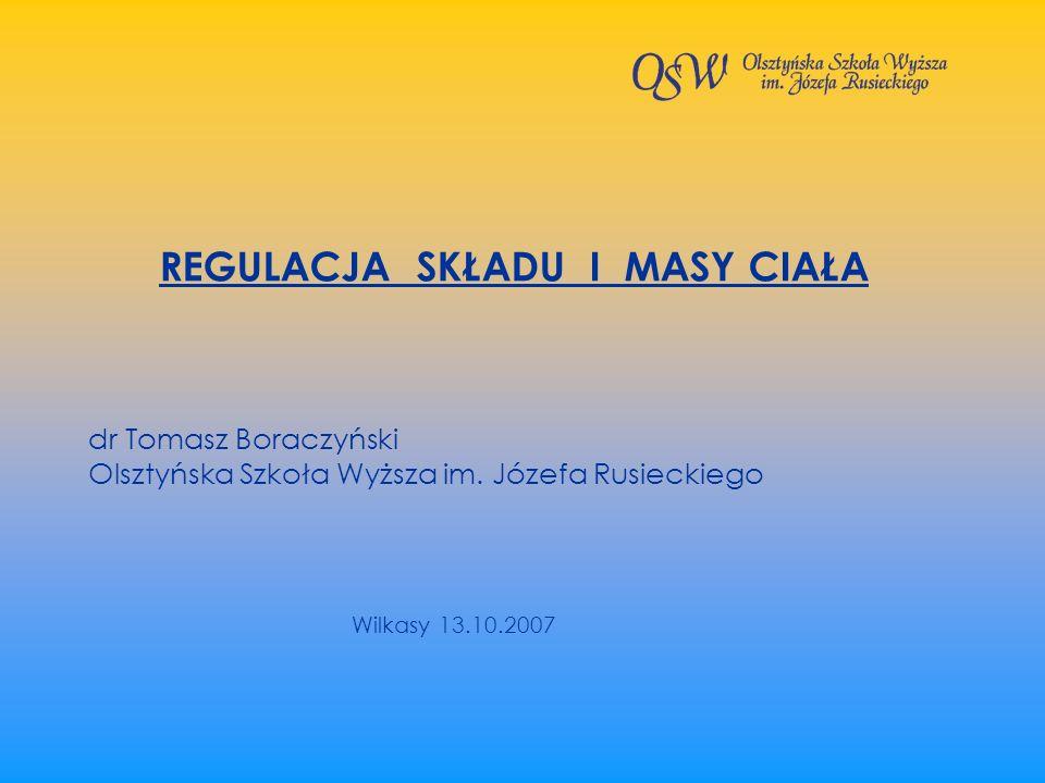 REGULACJA SKŁADU I MASY CIAŁA dr Tomasz Boraczyński Olsztyńska Szkoła Wyższa im. Józefa Rusieckiego Wilkasy 13.10.2007