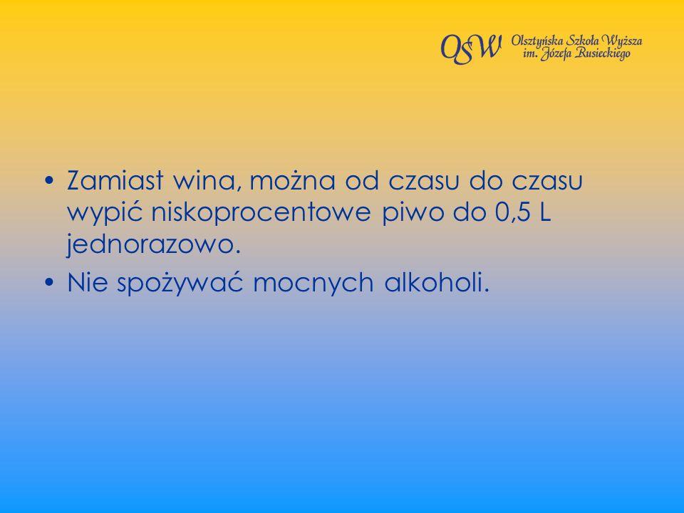 Zamiast wina, można od czasu do czasu wypić niskoprocentowe piwo do 0,5 L jednorazowo. Nie spożywać mocnych alkoholi.