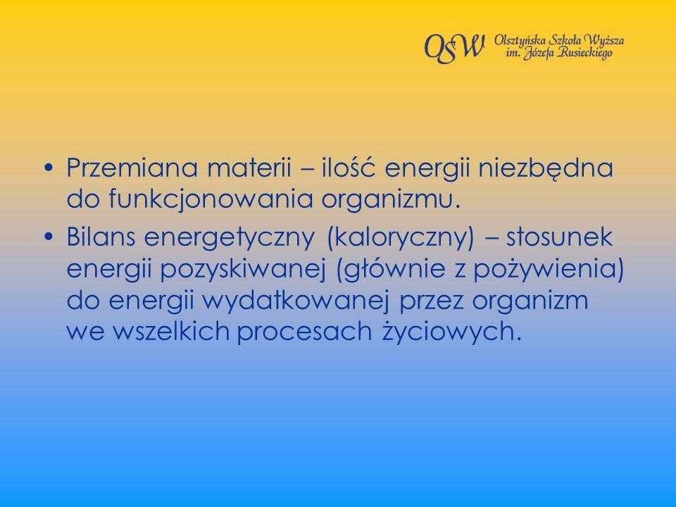 Przemiana materii – ilość energii niezbędna do funkcjonowania organizmu. Bilans energetyczny (kaloryczny) – stosunek energii pozyskiwanej (głównie z p