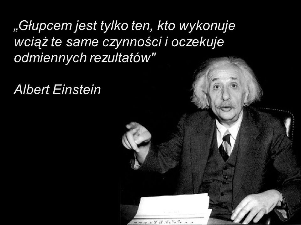 Głupcem jest tylko ten, kto wykonuje wciąż te same czynności i oczekuje odmiennych rezultatów