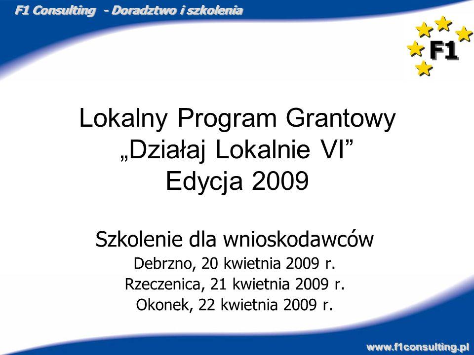 F1 Consulting - Doradztwo i szkolenia www.f1consulting.pl Lokalny Program Grantowy Działaj Lokalnie VI Edycja 2009 Szkolenie dla wnioskodawców Debrzno