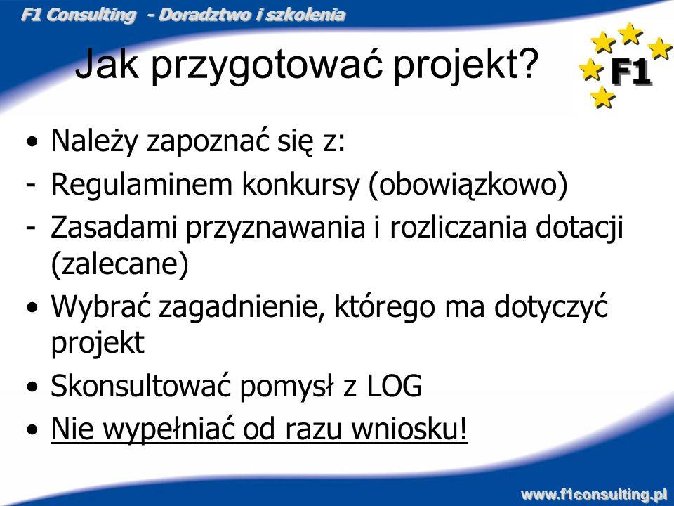 F1 Consulting - Doradztwo i szkolenia www.f1consulting.pl Jak przygotować projekt? Należy zapoznać się z: -Regulaminem konkursy (obowiązkowo) -Zasadam